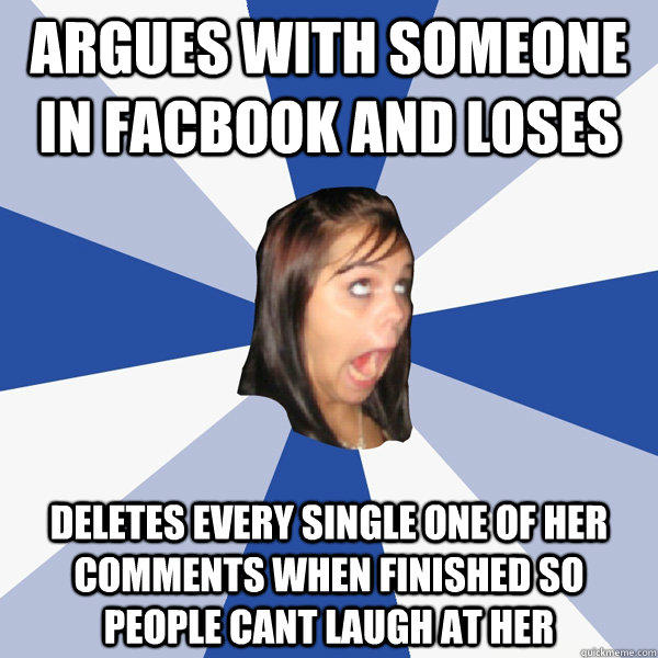 Argues with someone in Facbook and loses deletes every single one of her comments when finished so people cant laugh at her