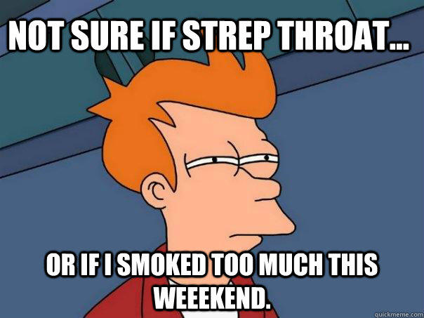 Not sure if strep throat... Or if I smoked too much this weeekend.