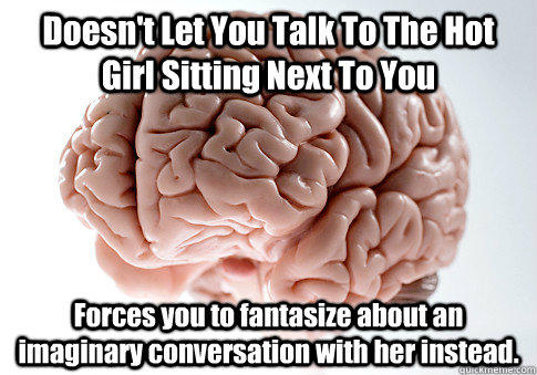 Doesn't Let You Talk To The Hot Girl Sitting Next To You Forces you to fantasize about an imaginary conversation with her instead.