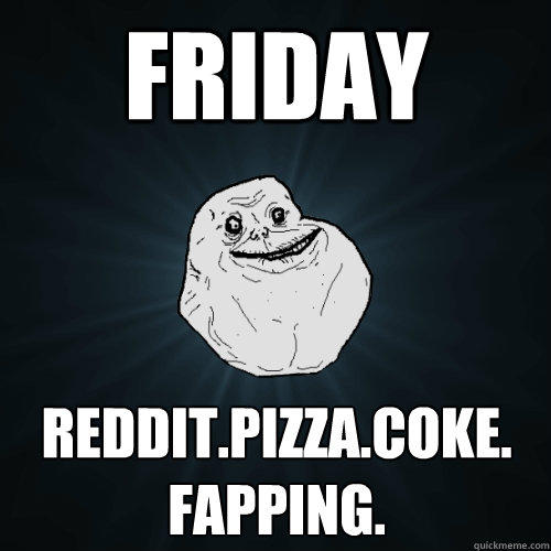 friday reddit.pizza.coke. fapping.