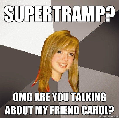 Supertramp? OMG are you talking about my friend Carol?