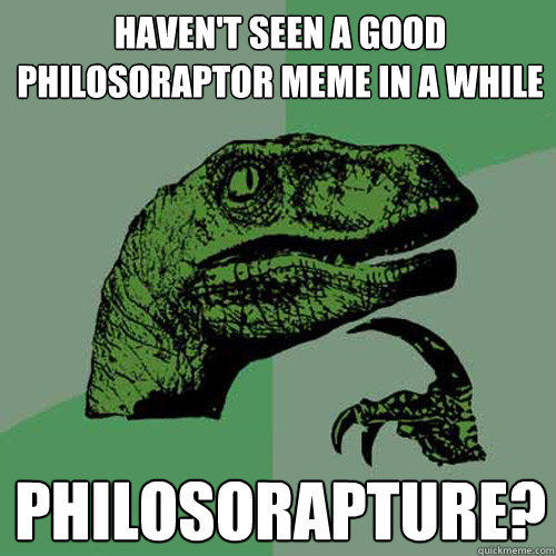 haven't seen a good philosoraptor meme in a while philosorapture?