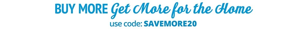 Buy More Save More on Home, use code SAVEMORE20