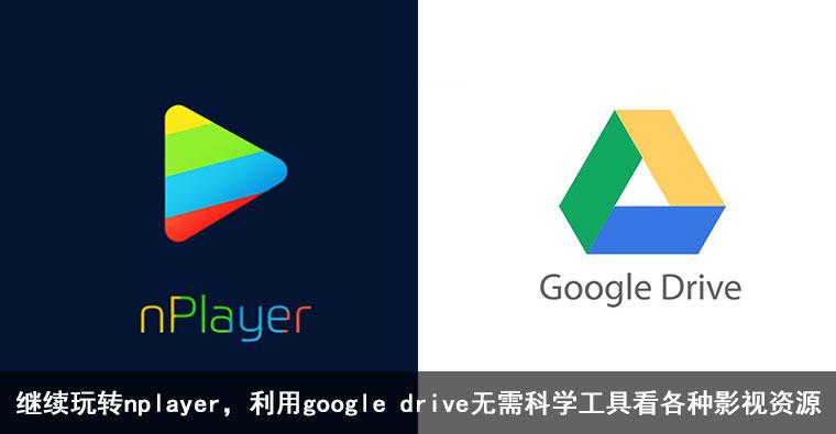继续玩转nplayer,利用google drive无需科学工具看各种影视资源