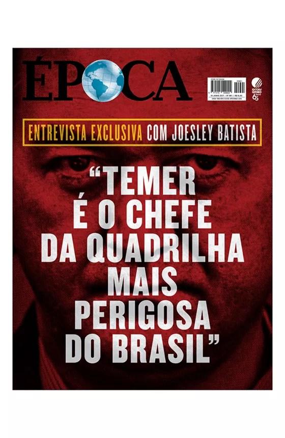"""Revista ÉPOCA - capa da edição 991 - Entrevista exclusiva com Joesley Batista: """"Temer é o chefe da quadrilha mais perigosa do Brasil"""" (Foto: Revista ÉPOCA)"""