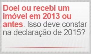 Doei ou comprei um imóvel em 2013 ou antes. Essa informação deve constar na declaração de 2015? (Foto: G1)
