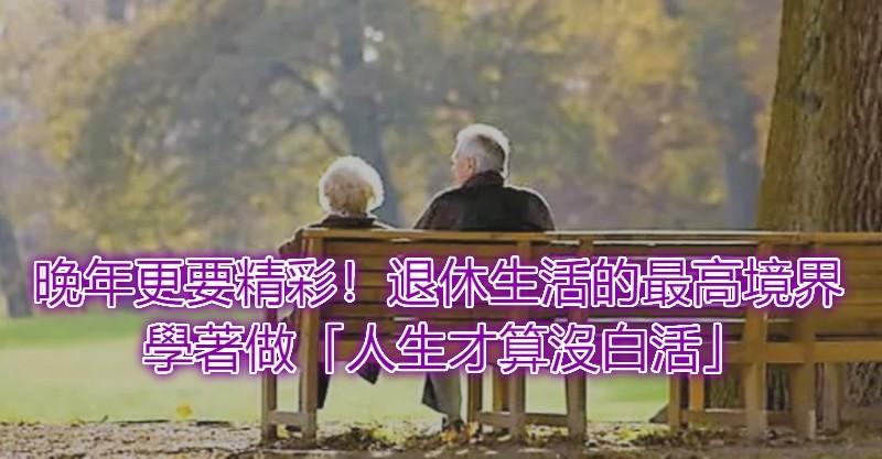 晚年更要精彩!退休生活的最高境界:趁早享受 學著做15點「人生才算沒白活」 - 人生向前走