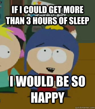 if I could get more than 3 hours of sleep I WOULD BE SO HAPPY - if I could get more than 3 hours of sleep I WOULD BE SO HAPPY  Craig - I would be so happy