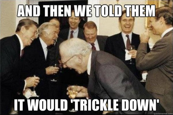 and then we told them it would 39trickle down39 Rich Old