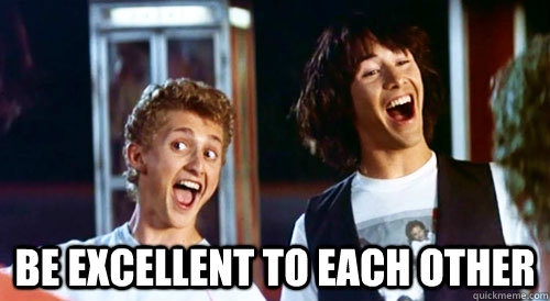BE EXCELLENT TO EACH OTHER -  BE EXCELLENT TO EACH OTHER  Bill and Ted
