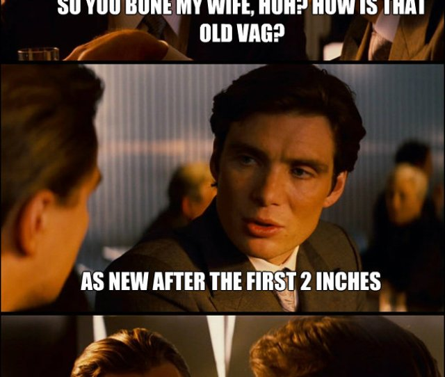 So You Bone My Wife Huh How Is That Old Vag As New After The First 2 Inches