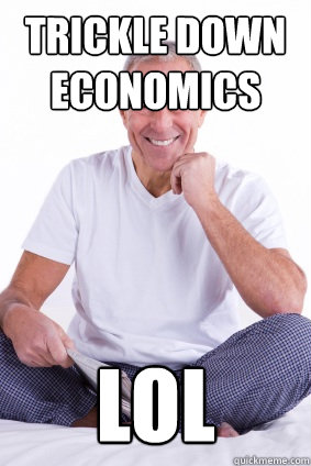 Trickle down economics lol ScumBag Baby Boomer quickmeme