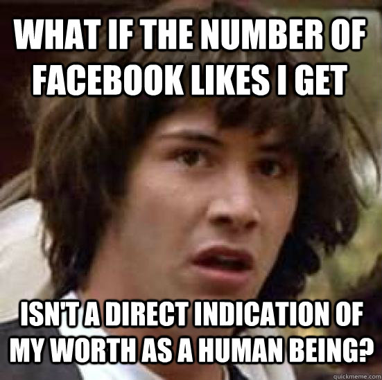what if the number of Facebook likes I get isn't a direct indication of my worth as a human being? - what if the number of Facebook likes I get isn't a direct indication of my worth as a human being?  conspiracy keanu
