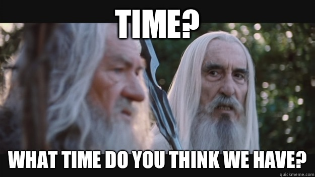 Time? What time do you think we have? - Time? What time do you think we have?  Saruman the White