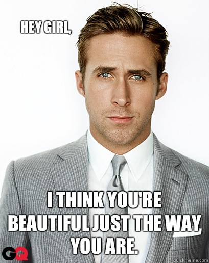 Image result for ryan gosling hey girl i like you just the way you are