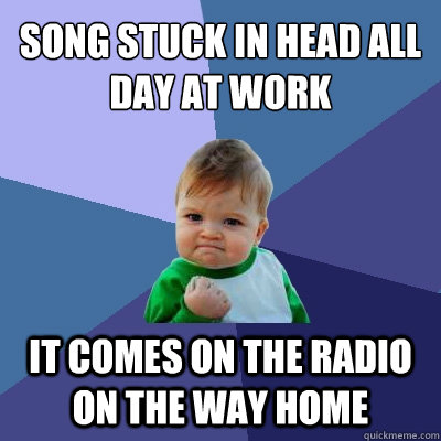 Song stuck in head all day at work It comes on the radio ...