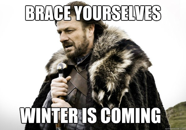BRACE YOURSELVES/WINTER IS COMING