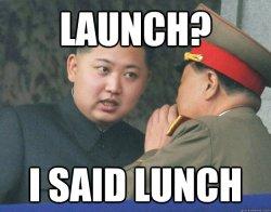 Launch? I said lunch - Launch? I said lunch Hungry Kim Jong Un