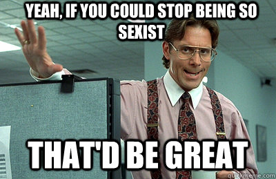 yeah, if you could stop being so sexist that'd be great - yeah, if you could stop being so sexist that'd be great  Office Space