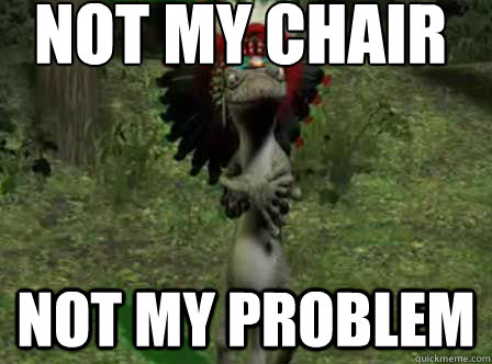 Not my chair not my problem  Drinkin Out of Cups  quickmeme