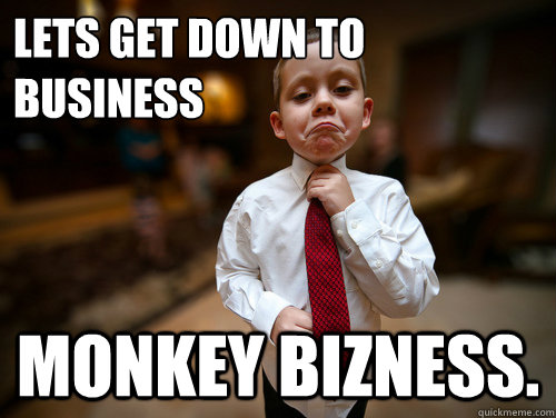 Lets get down to business Monkey Bizness. - Lets get down to business Monkey Bizness.  Financial Advisor Kid