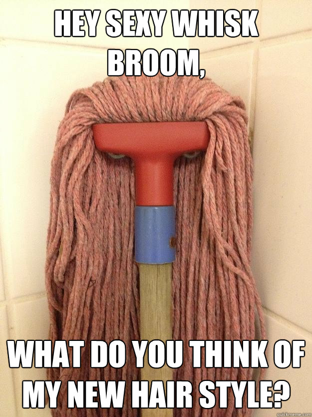 Hey sexy Whisk Broom What do you think of my new hair