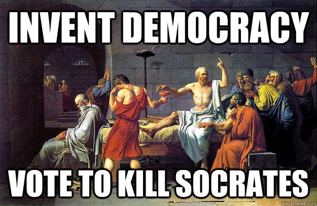 Invent democracy vote to kill Socrates  Misc  quickmeme