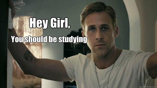 Hey Girl, You should be studying - Hey Girl, You should be studying Ryan Gosling study