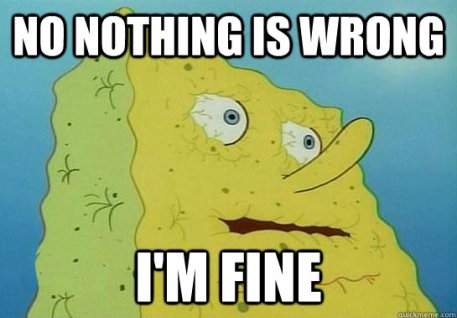 No nothing is wrong I'm fine - No nothing is wrong I'm fine Dryed up spongebob
