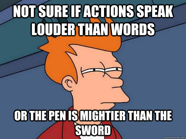 Image result for If actions speak louder than words, how can pen be mightier than sword.