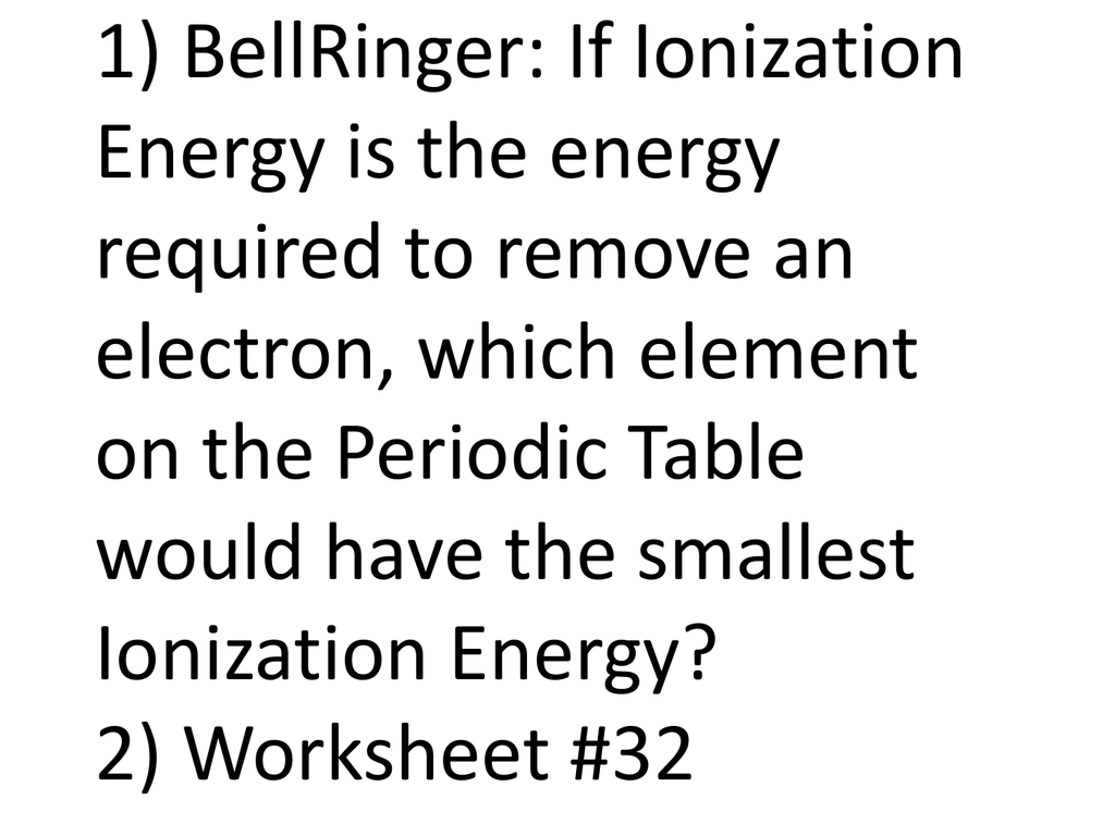 1 Bellringer If Ionization Energy Is The Energy Required