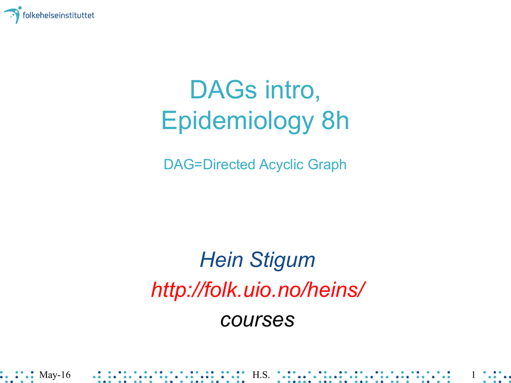 hight resolution of dags intro epidemiology 8h dag directed acyclic graph hein stigum http folk uio no heins courses may 16 h s 1 agenda dag concepts causal thinking