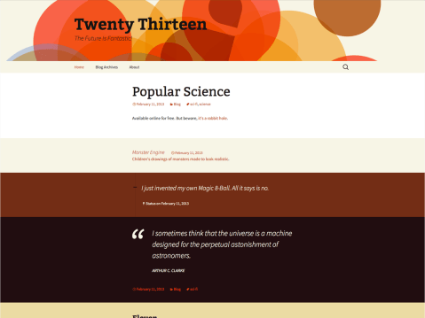 The 2013 theme for WordPress takes us back to the blog, featuring a full range of post formats, each displayed beautifully in their own unique way. Design details abound, starting with a vibrant color scheme and matching header images, beautiful typography and icons, and a flexible layout that looks great on any device, big or small.