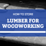 How To Store Wood Furniture And Lumber For Woodworking
