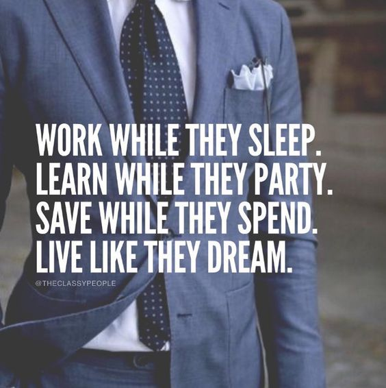 Work while they sleep. Learn while they party. Save while they spend. Live like they dream