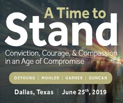 A Time to Stand - Conviction, Courage, and Compassion in an Age of Compromise - Speakers: DeYoung, Mohler, Garner, Duncan - Dallas, TX - June 25, 2019