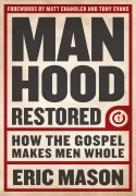 Manhood Restored: How the Gospel Makes Men Whole by Eric Mason - click for details