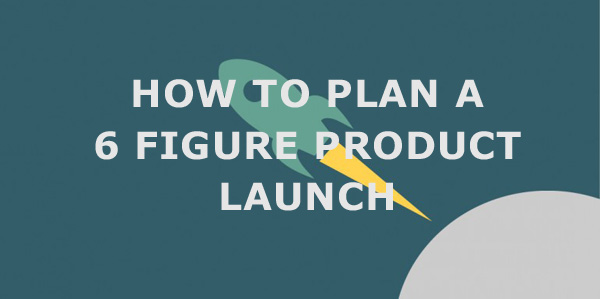 How to Plan a 6 Figure Product Launch