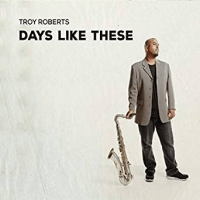 Troy Roberts: Days Like These