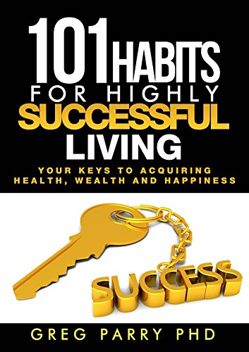 101 Habits for Highly Successful Living: Your Keys to Acquiring Excellent Health, Wealth and Happiness