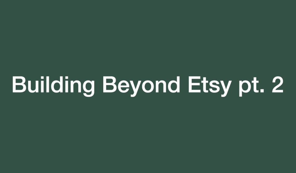 Building beyond Etsy pt 2