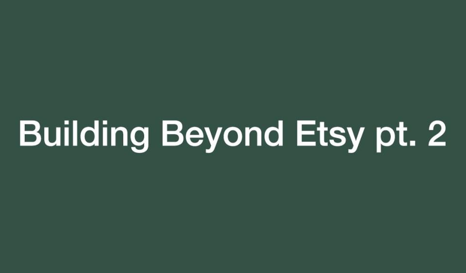 Building beyond Etsy pt 2