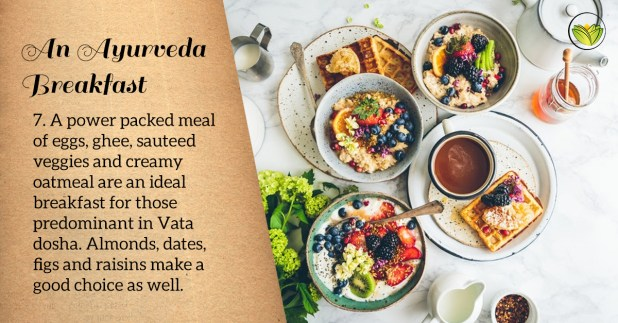 Vata body types can enjoy a hearty, power-packed breakfast with eggs, ghee, sauteed veggies and oatmeal.