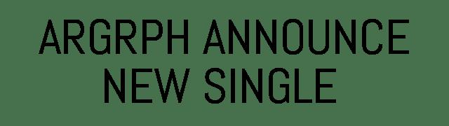 ARGRPH ANNOUNCE NEW SINGLE