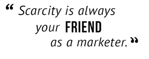 """""""Scarcity is always your friend as a marketer."""""""