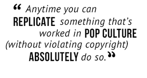 """""""Anytime you can replicate something that's worked in pop culture (without violating copyright) absolutely do so."""""""