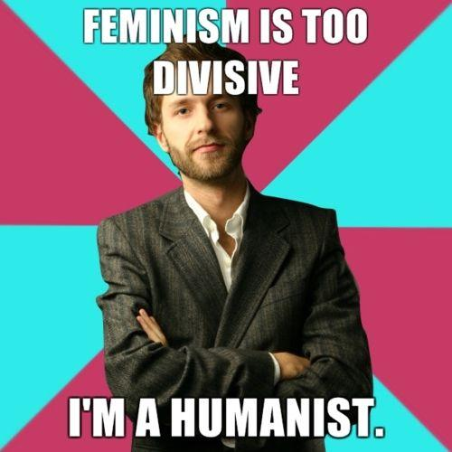 Privilege Denying Dude (a meme, a white young man with crossed arms) saying 'Feminism is too divise, I'm a humanist'