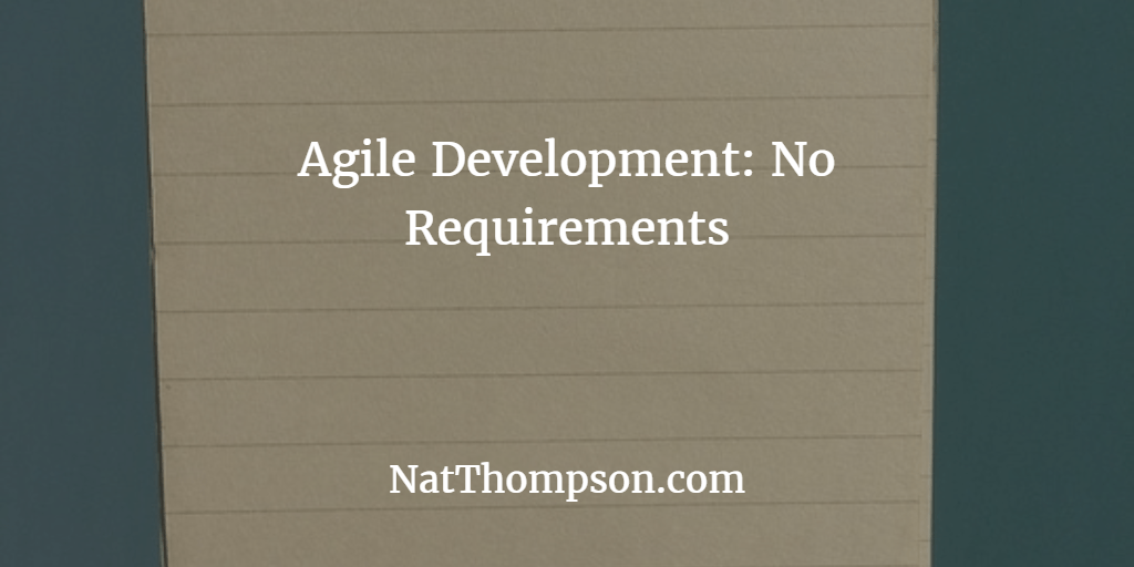 Agile Development:  Whoa!  What do you mean there aren't any requirements?