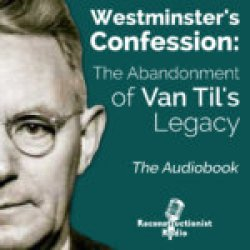 Westminsters-Confession-The-Abandonment-of-Van-Tils-Legacy-Audiobook