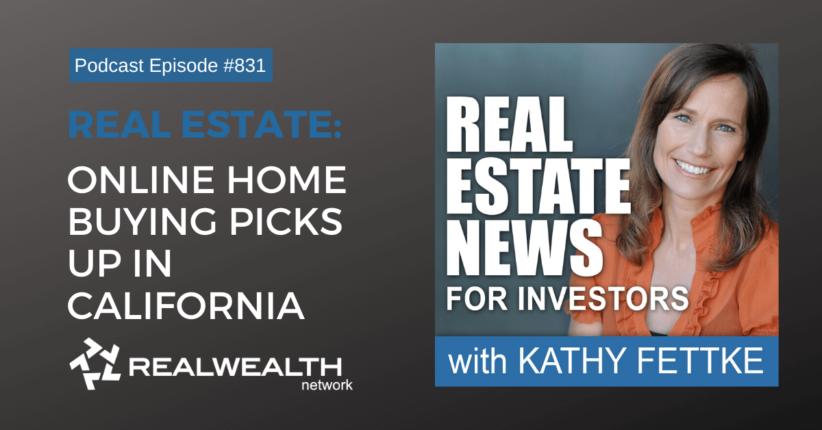 Real Estate: Online Home Buying Picks Up in California - Real Estate News for Investors Podcast Episode #831